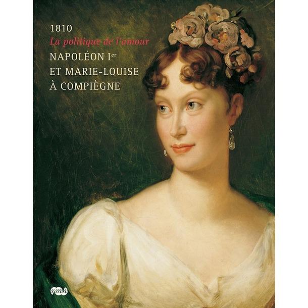 1810 La politique de l'amour Napoléon Ier et Marie-Louise à Compiègne
